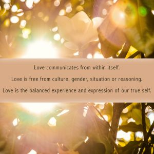 Love communicates from within itself. Love is free from culture, gender, situation or reasoning. Love is the balanced experience and expression of our true self.