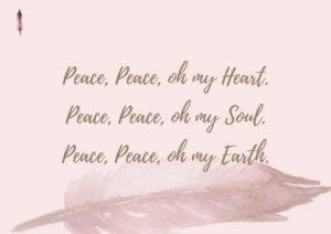 Peace peace, oh my heart. Peace peace, oh my soul. Peace peace, oh my earth.